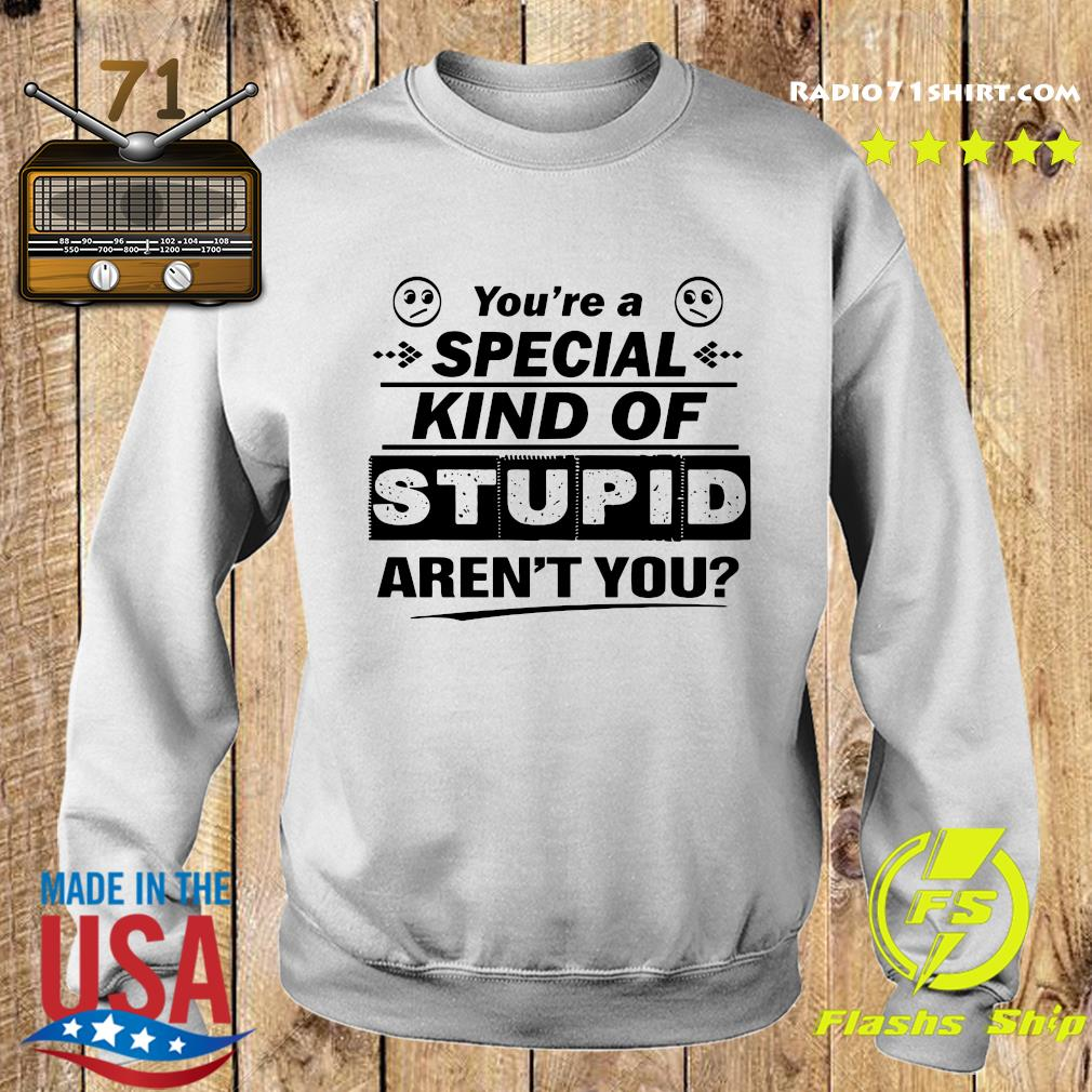 You're A Special Kind Of Stupid Aren't You Shirt Sweater
