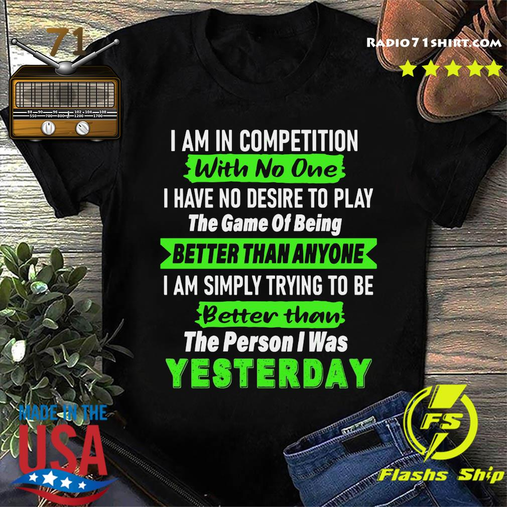 I Am In Competition With No One I Have No Desire To Play The Game Of Being Better Than Anyone Shirt