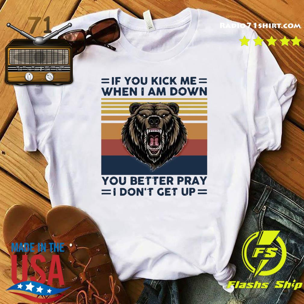 Bear If You Kick Me When I Am Down You Better Pray I Don't Get Up Vintage Shirt
