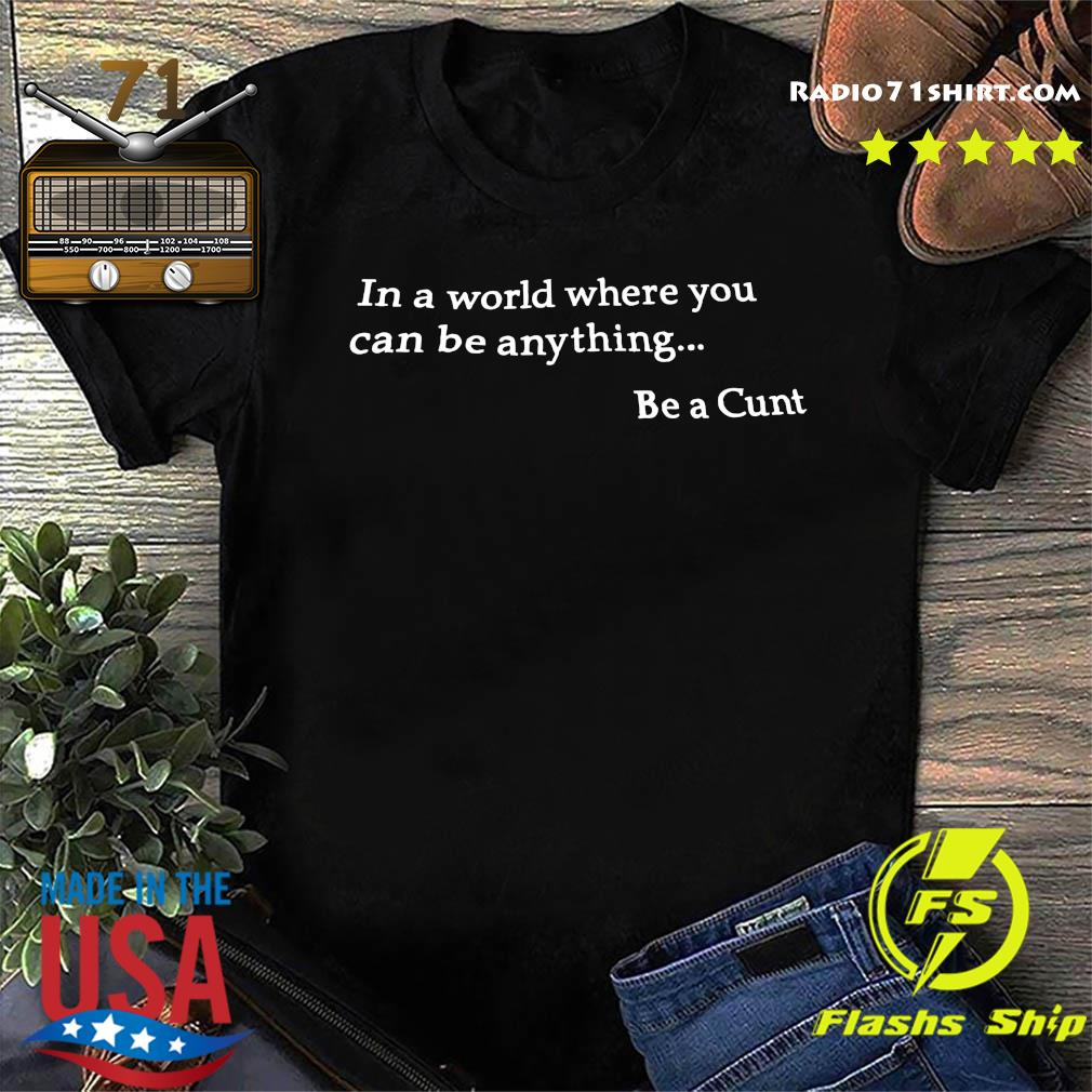 In A World Where You Can Be Anything Be A Cunt Shirt