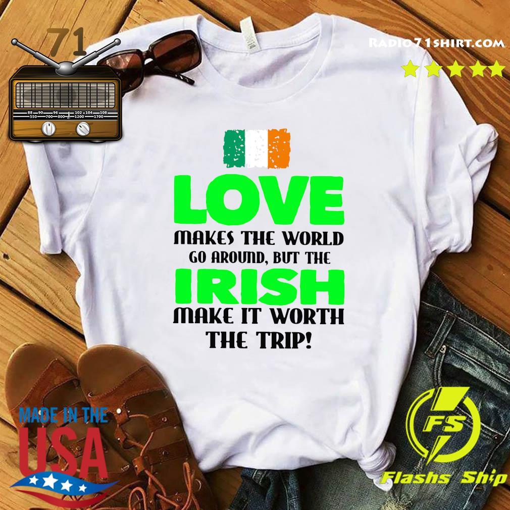 Ireland Flag Love Makes The World Go Around But Irish Make It Worth The Trip Shirt