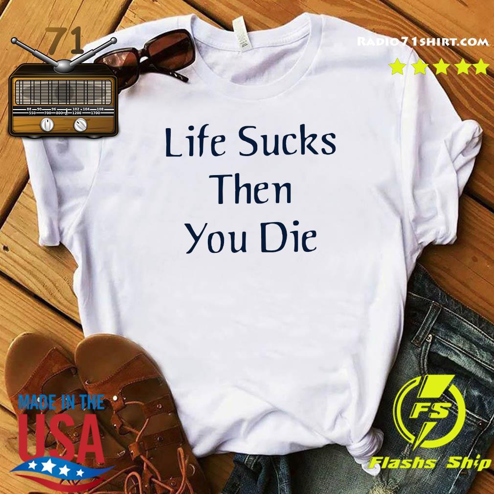 Life Sucks Then You Die Shirt