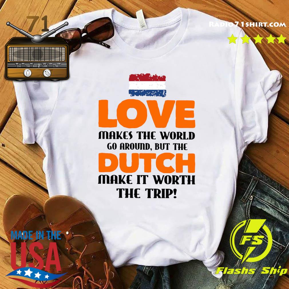 Netherlands Flag Love Makes The World Go Around But Dutch Make It Worth The Trip Shirt