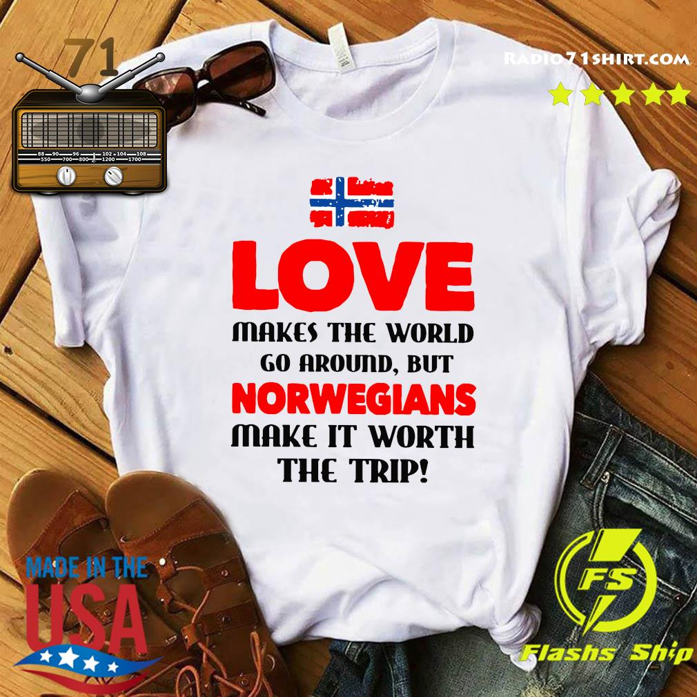 Norwegian Flag Love Makes The World Go Around But Norwegians Make It Worth The Trip Shirt