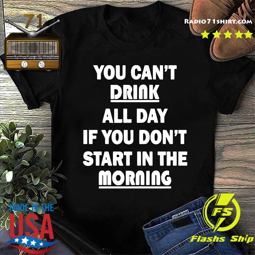 Official You Can't Drink All Day If You Don't Start In The Morning Shirt