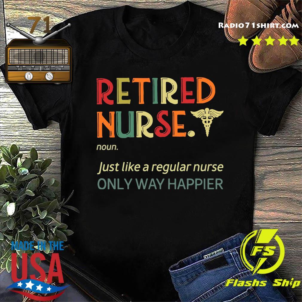 Retired Nurse Just Like A Regular Nurse Only Way Happier Version Shirt