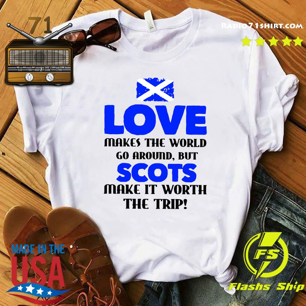 Scotland Flag Love Makes The World Go Around But Scots Make It Worth The Trip Shirt
