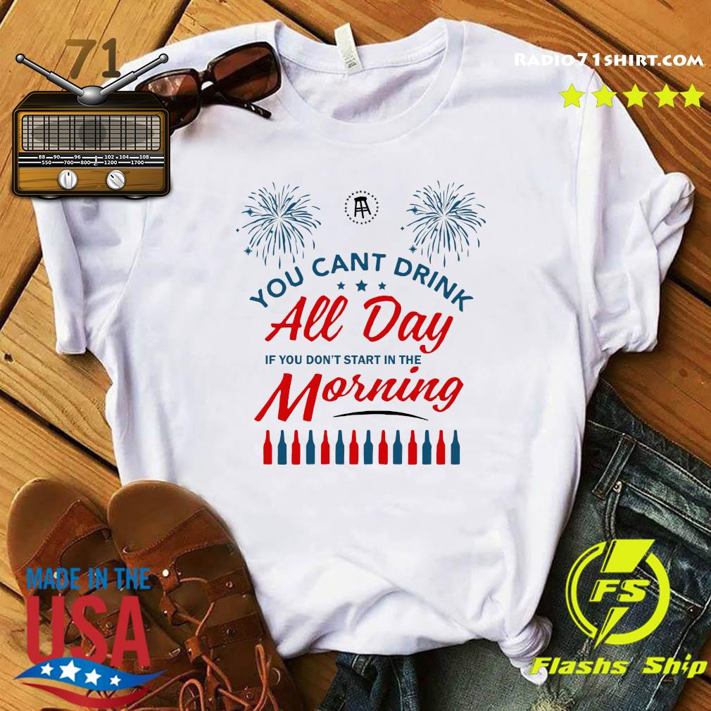 You Can't Drink All Day If You Don't Start In The Morning Shirt