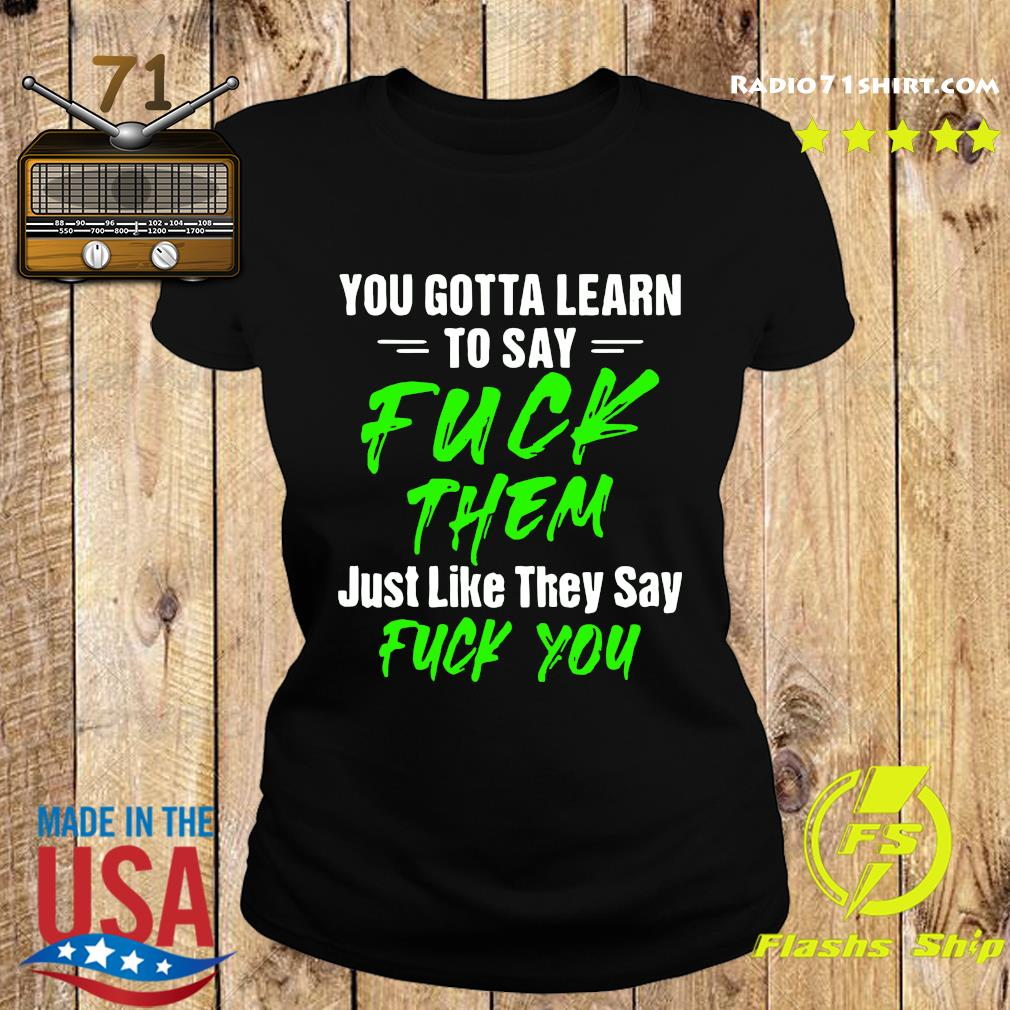 You Gotta Learn To Say Fuck Them Just Like They Say Fuck You Shirt Ladies tee