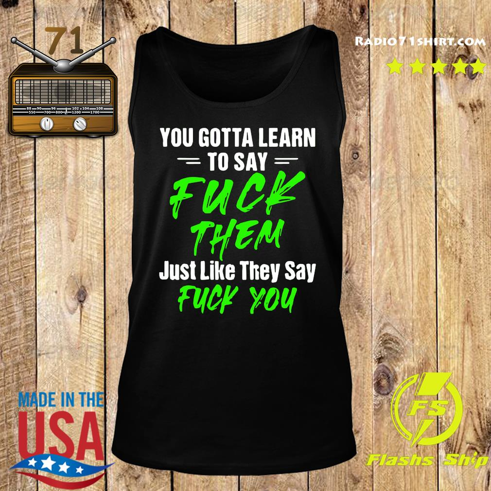 You Gotta Learn To Say Fuck Them Just Like They Say Fuck You Shirt Tank top