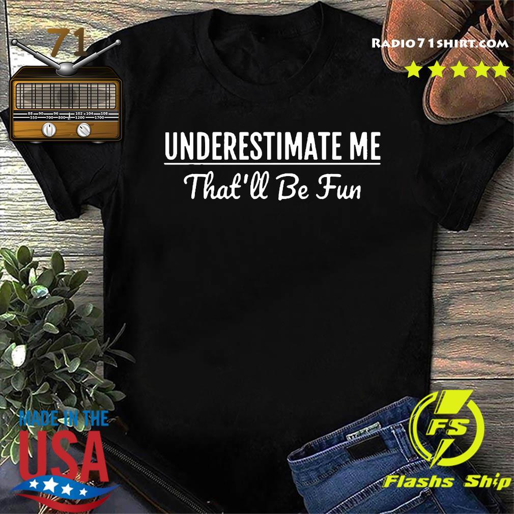 Underestimate Me That'll Be Fun Shirt