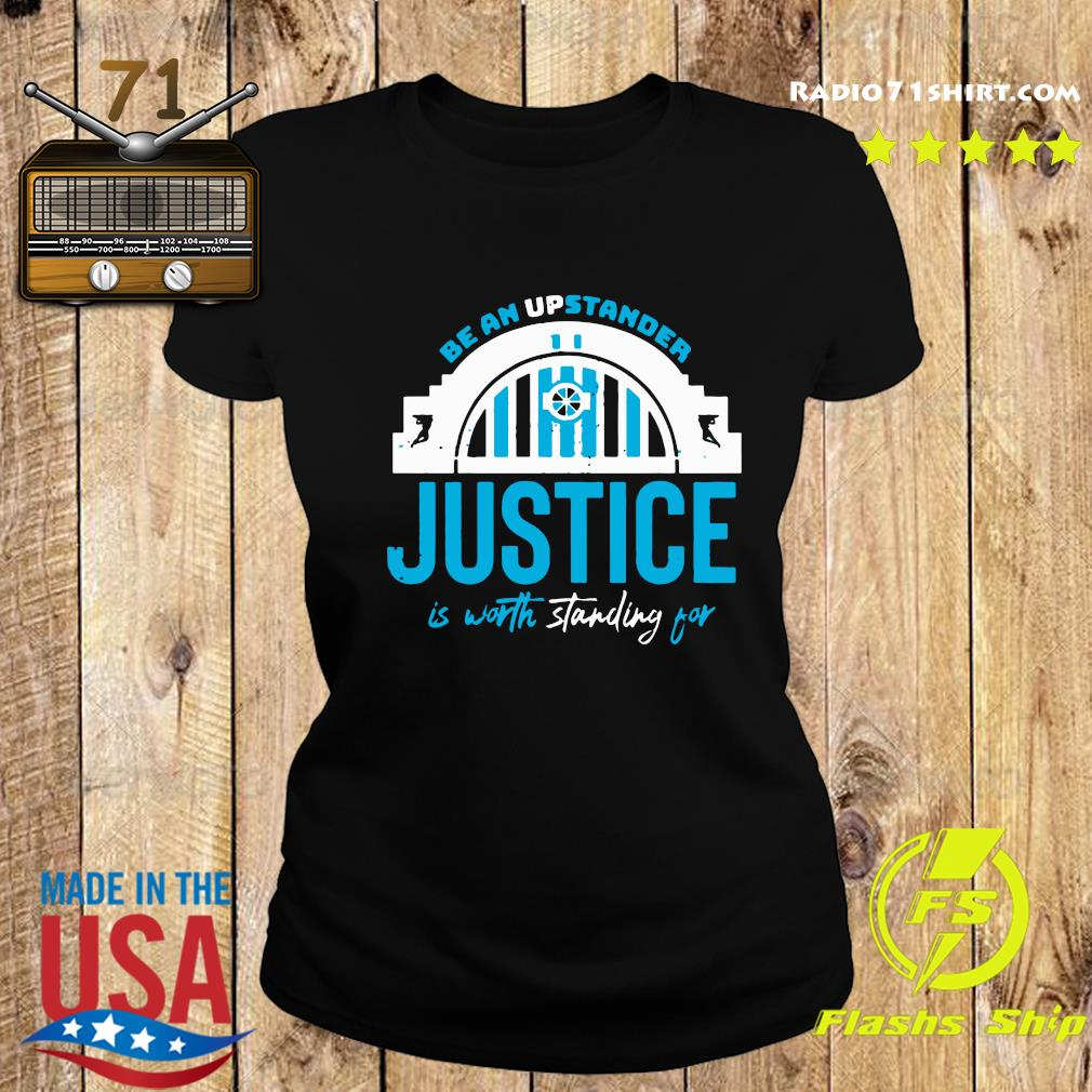 Be An Upstander Justice Is Worth Standing For Shirt Ladies tee