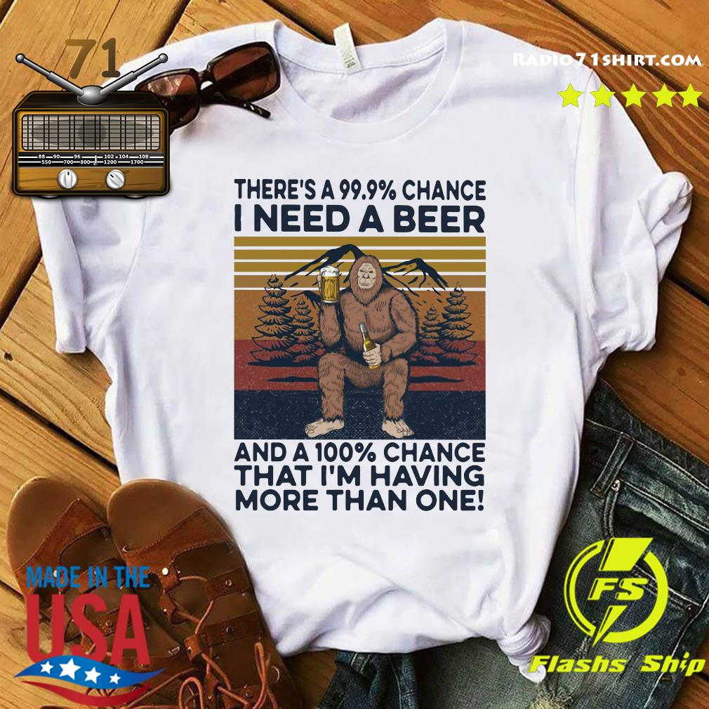 Bigfoot There's A 99.9 Chance I Need A Beer And A 100 Chance That I'm Having More Than One Vintage Retro Shirt