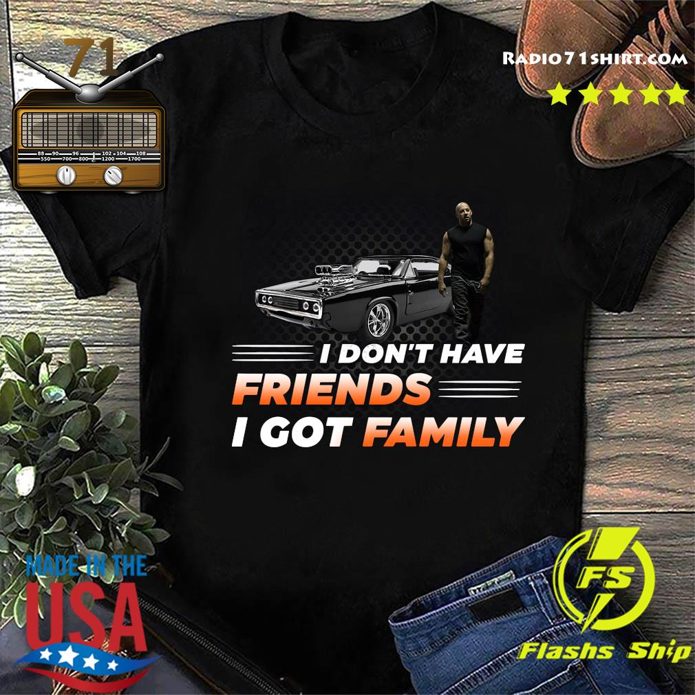 Vin Diesel I Don't Have Friends I Got Family Shirt