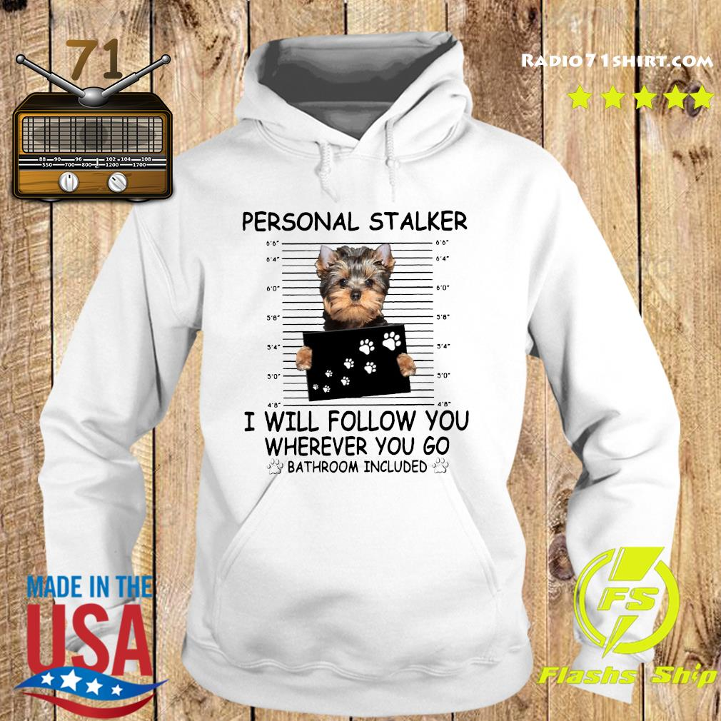 Yorkshire Terrier Personal Stalker I Will Follow You Wherever You Go Bathroom Included Shirt Hoodie