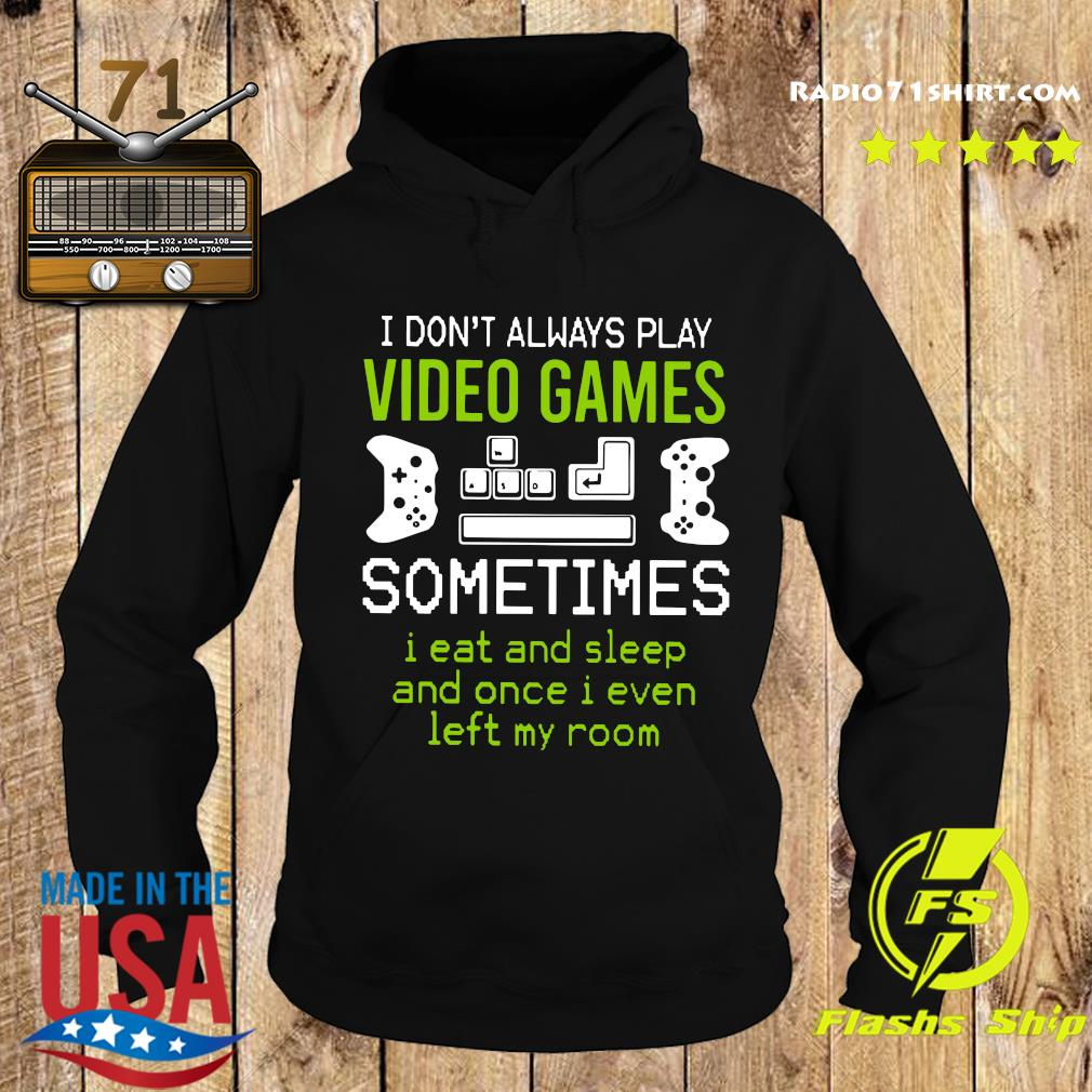 I Don't Always Play Video Games Sometimes I Eat And Sleep And Once T s Hoodie