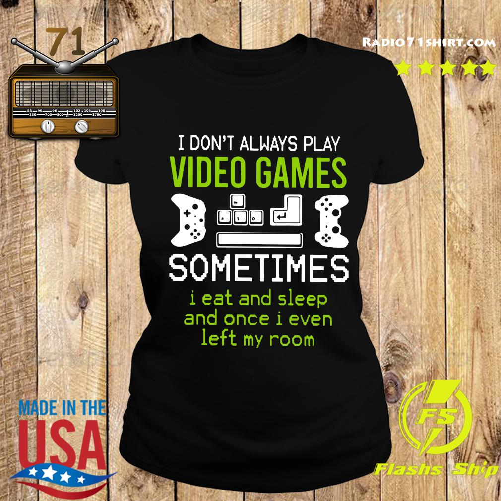 I Don't Always Play Video Games Sometimes I Eat And Sleep And Once T s Ladies tee