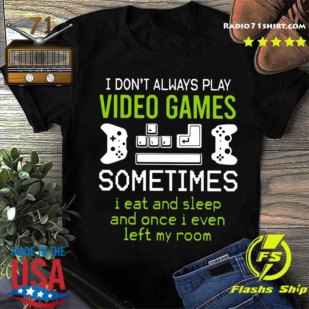I Don't Always Play Video Games Sometimes I Eat And Sleep And Once T shirt