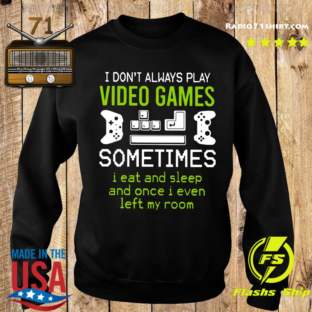 I Don't Always Play Video Games Sometimes I Eat And Sleep And Once T s Sweater